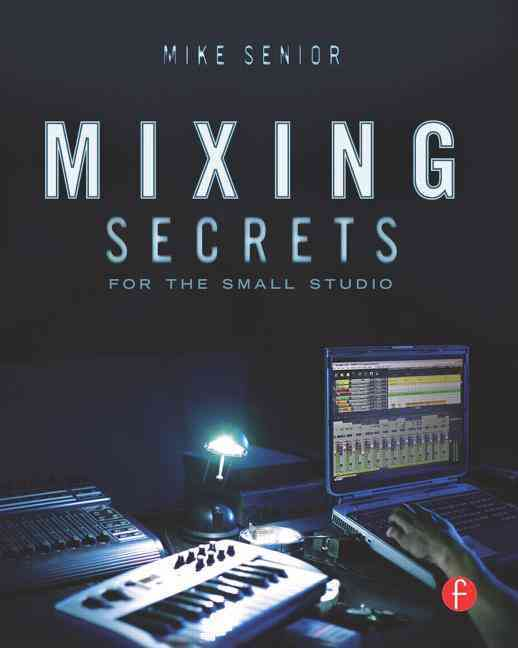 Mixing Secrets for the Small Studio By Senior, Mike